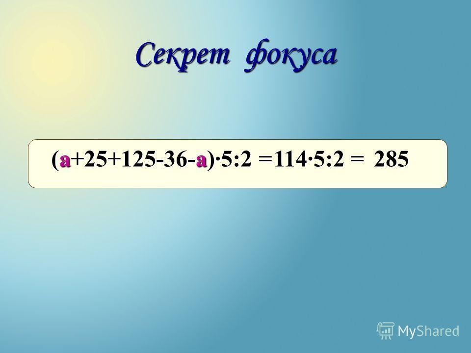(а+25+125-36-а)·5:2 = Секрет фокуса 114·5:2 = 285