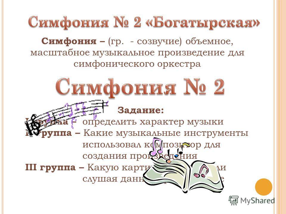 Задание: I группа – определить характер музыки II группа – Какие музыкальные инструменты использовал композитор для создания произведения III группа – Какую картину представили слушая данное произведение Симфония – (гр. - созвучие) объемное, масштабн