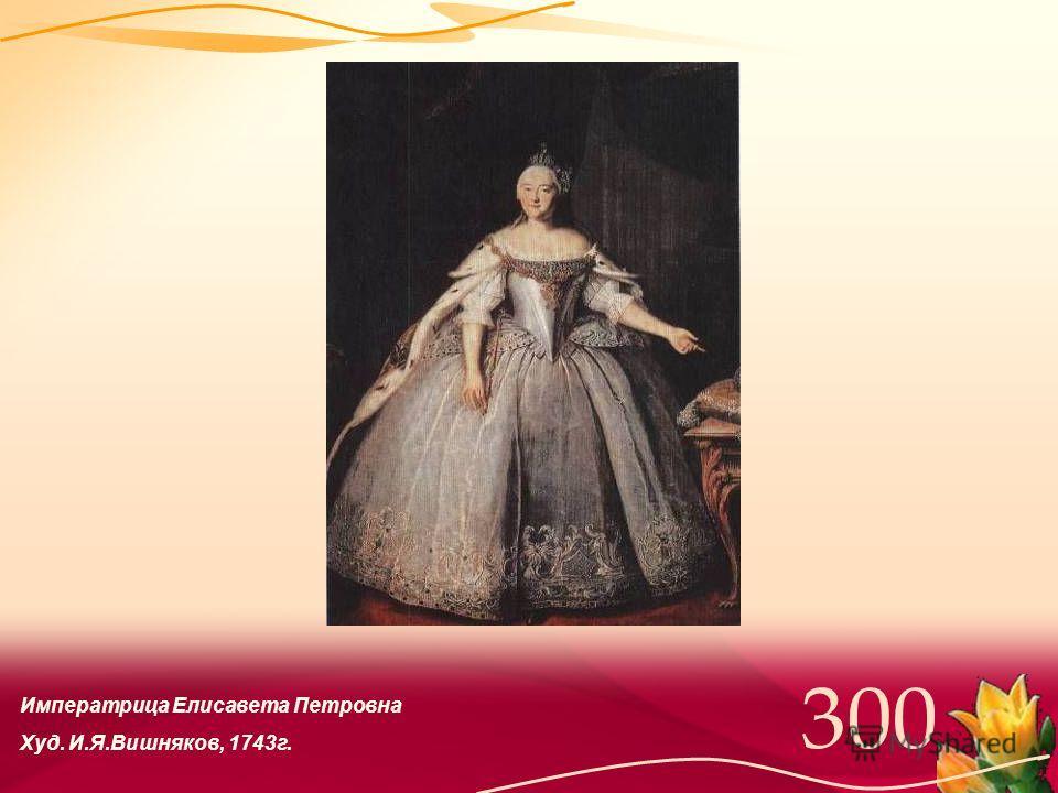 Императрица Елисавета Петровна Худ. И.Я.Вишняков, 1743г.