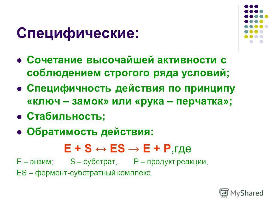 Специфические: Сочетание высочайшей активности с соблюдением строгого ряда условий; Специфичность действия по принципу «ключ – замок» или «рука – перчатка»; Стабильность; Обратимость действия: Е + S ES E + P,где Е – энзим; S – субстрат, P – продукт р
