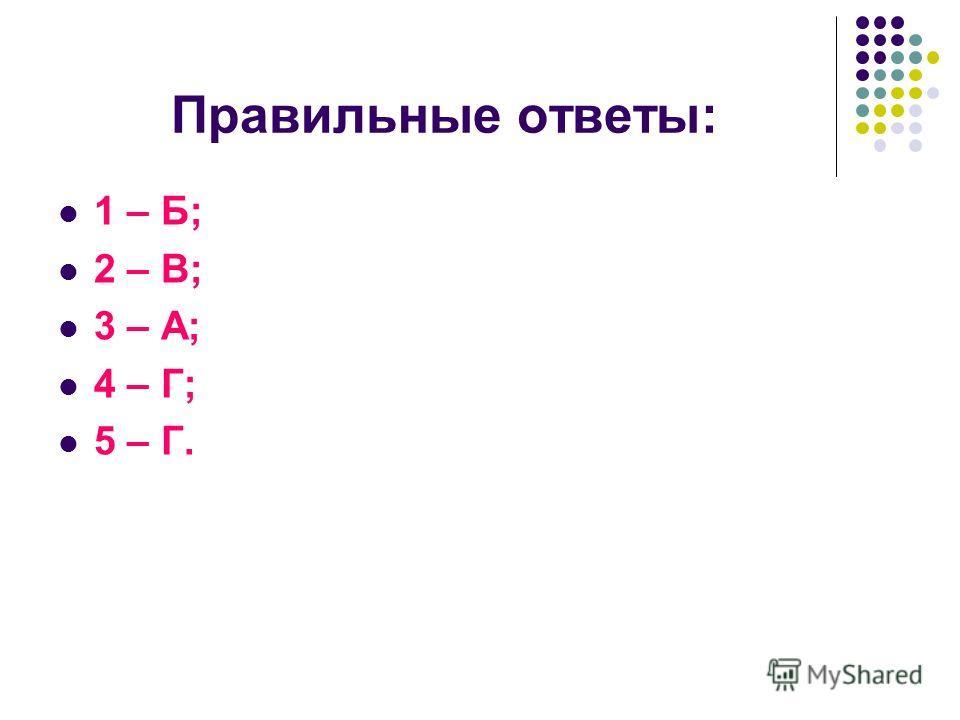 Правильные ответы: 1 – Б; 2 – В; 3 – А; 4 – Г; 5 – Г.