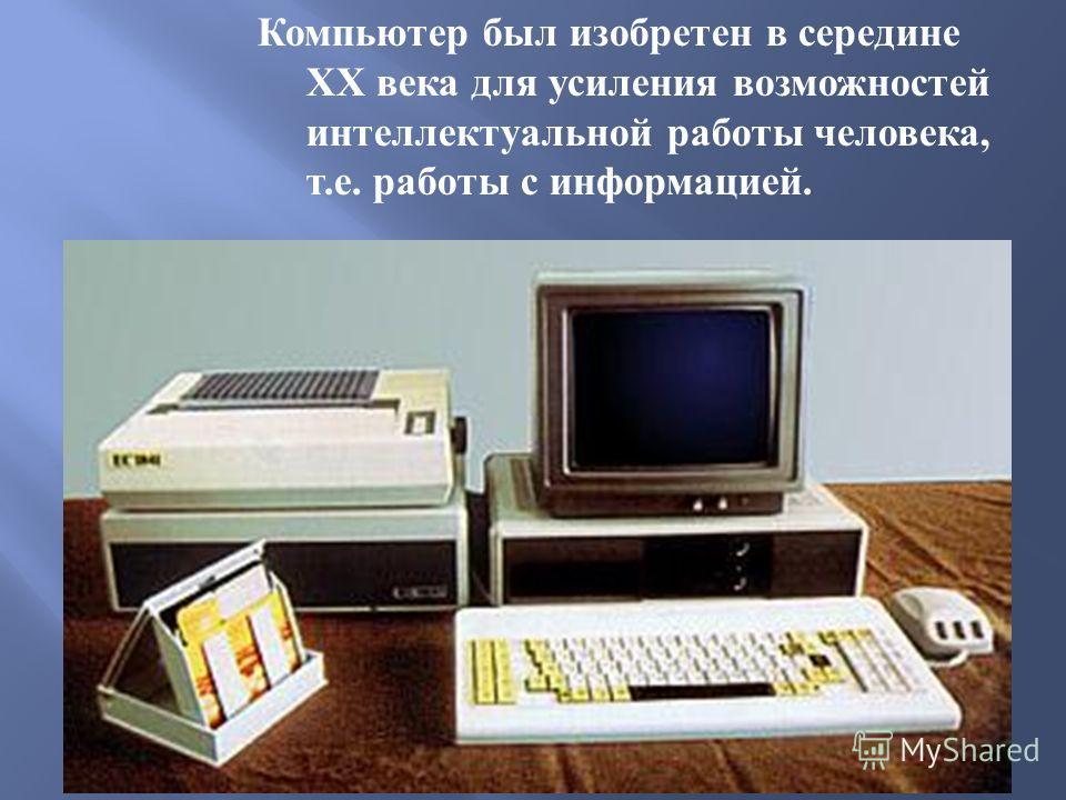 Компьютер был изобретен в середине XX века для усиления возможностей интеллектуальной работы человека, т. е. работы с информацией.