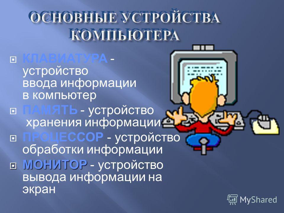 КЛАВИАТУРА - устройство ввода информации в компьютер ПАМЯТЬ - устройство хранения информации ПРОЦЕССОР - устройство обработки информации МОНИТОР МОНИТОР - устройство вывода информации на экран