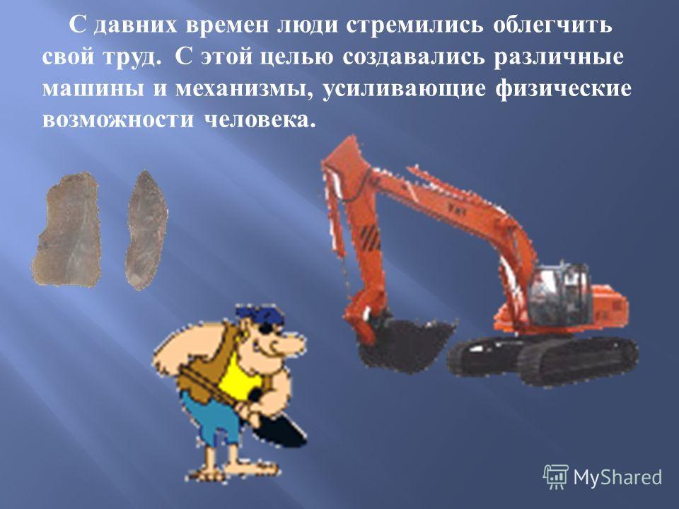 С давних времен люди стремились облегчить свой труд. С этой целью создавались различные машины и механизмы, усиливающие физические возможности человека.