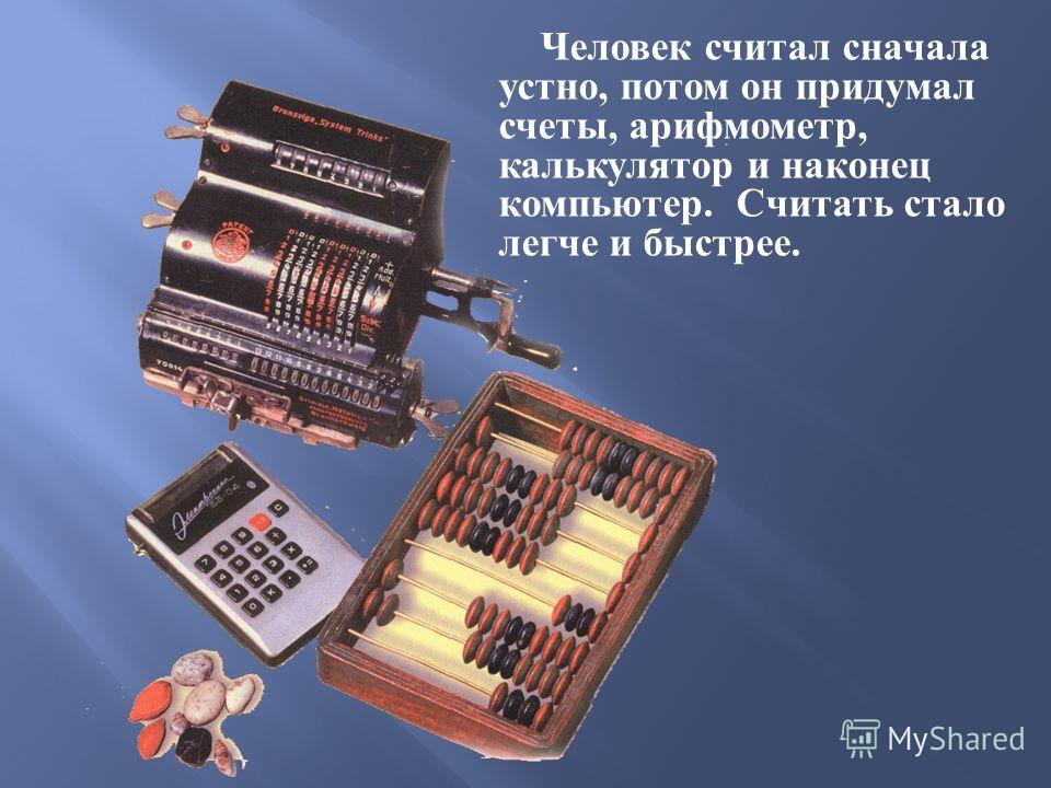 Человек считал сначала устно, потом он придумал счеты, арифмометр, калькулятор и наконец компьютер. Считать стало легче и быстрее.