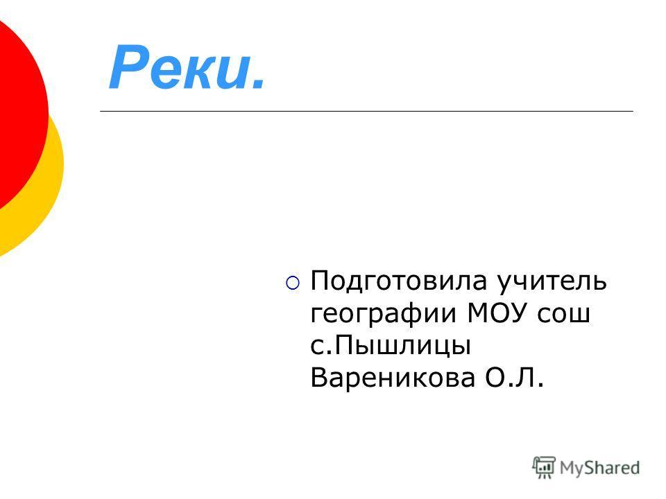 Реки. Подготовила учитель географии МОУ сош с.Пышлицы Вареникова О.Л.
