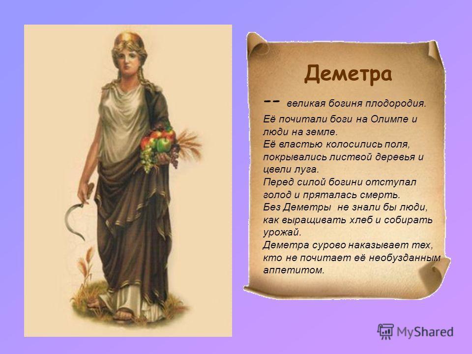 Деметра -- великая богиня плодородия. Её почитали боги на Олимпе и люди на земле. Её властью колосились поля, покрывались листвой деревья и цвели луга. Перед силой богини отступал голод и пряталась смерть. Без Деметры не знали бы люди, как выращивать