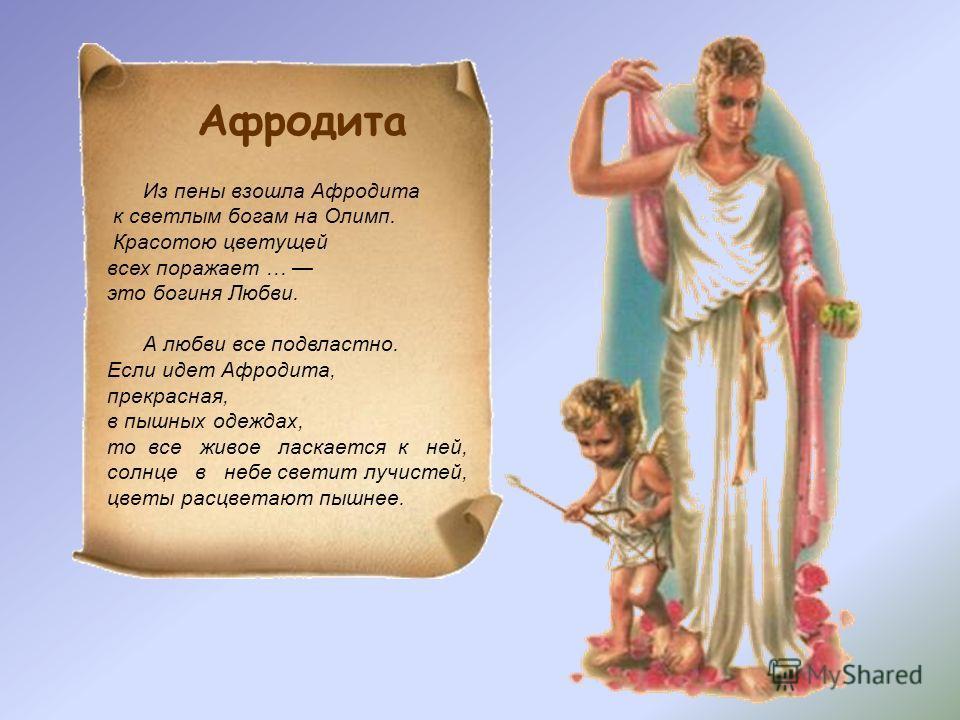 Из пены взошла Афродита к светлым богам на Олимп. Красотою цветущей всех поражает … это богиня Любви. А любви все подвластно. Если идет Афродита, прекрасная, в пышных одеждах, то все живое ласкается к ней, солнце в небе светит лучистей, цветы расцвет