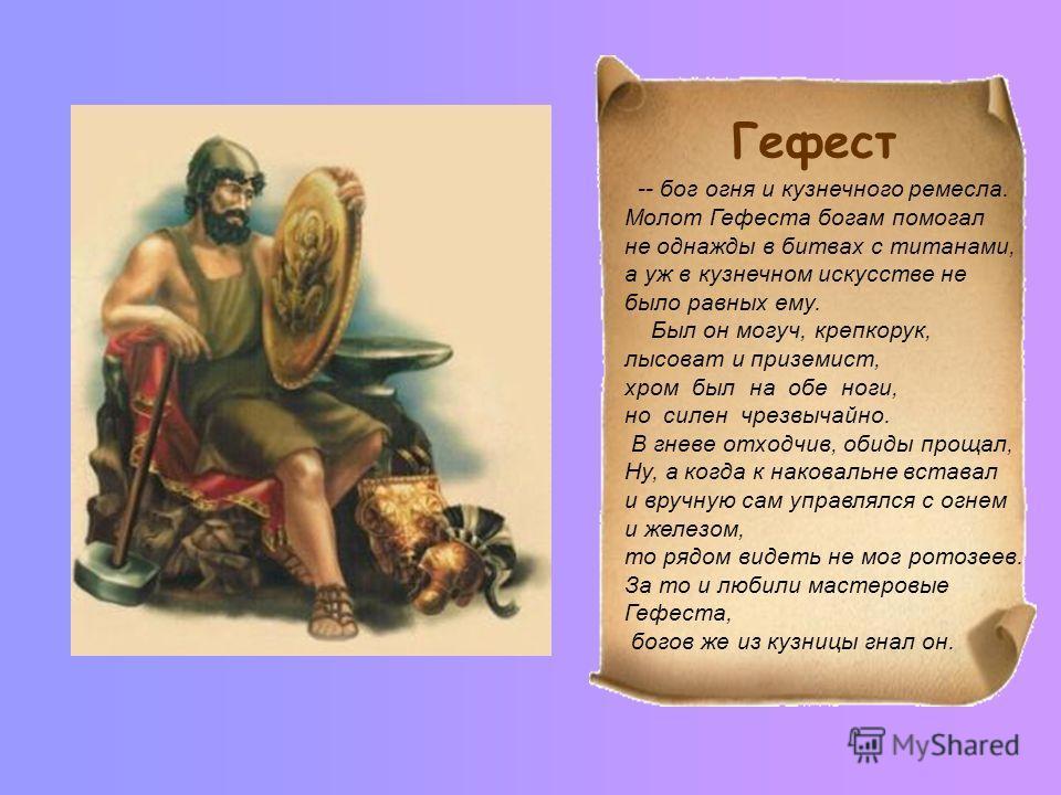 -- бог огня и кузнечного ремесла. Молот Гефеста богам помогал не однажды в битвах с титанами, а уж в кузнечном искусстве не было равных ему. Был он могуч, крепкорук, лысоват и приземист, хром был на обе ноги, но силен чрезвычайно. В гневе отходчив, о