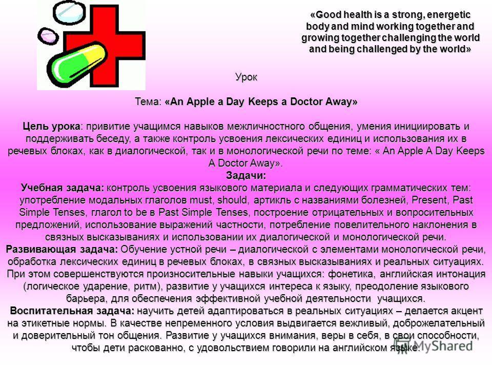 Урок Тема: «An Apple a Day Keeps a Doctor Away» Цель урока: привитие учащимся навыков межличностного общения, умения инициировать и поддерживать беседу, а также контроль усвоения лексических единиц и использования их в речевых блоках, как в диалогиче