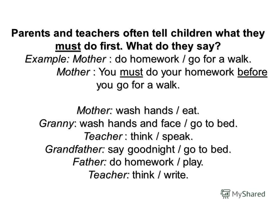 Parents and teachers often tell children what they must do first. What do they say? Example: Mother : do homework / go for a walk. Mother : You must do your homework before you go for a walk. Mother : You must do your homework before you go for a wal