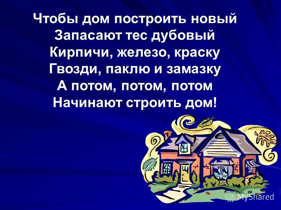 Чтобы дом построить новый Запасают тес дубовый Кирпичи, железо, краску Гвозди, паклю и замазку А потом, потом, потом Начинают строить дом!