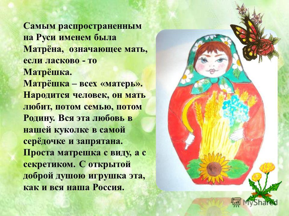 Самым распространенным на Руси именем была Матрёна, означающее мать, если ласково - то Матрёшка. Матрёшка – всех «матерь». Народится человек, он мать любит, потом семью, потом Родину. Вся эта любовь в нашей куколке в самой серёдочке и запрятана. Прос