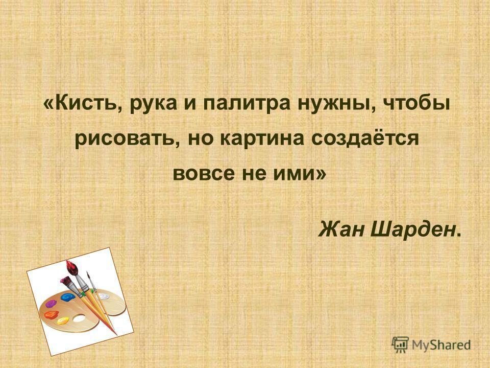 «Кисть, рука и палитра нужны, чтобы рисовать, но картина создаётся вовсе не ими» Жан Шарден.