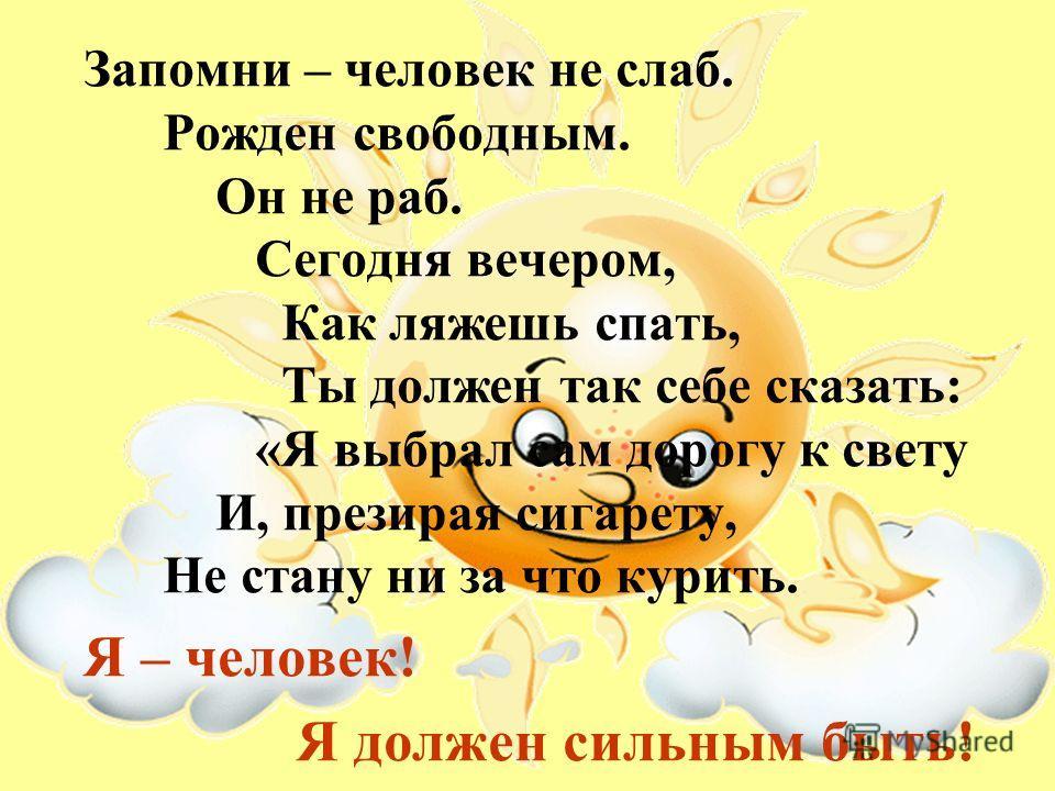 Запомни – человек не слаб. Рожден свободным. Он не раб. Сегодня вечером, Как ляжешь спать, Ты должен так себе сказать: «Я выбрал сам дорогу к свету И, презирая сигарету, Не стану ни за что курить. Я – человек! Я должен сильным быть!
