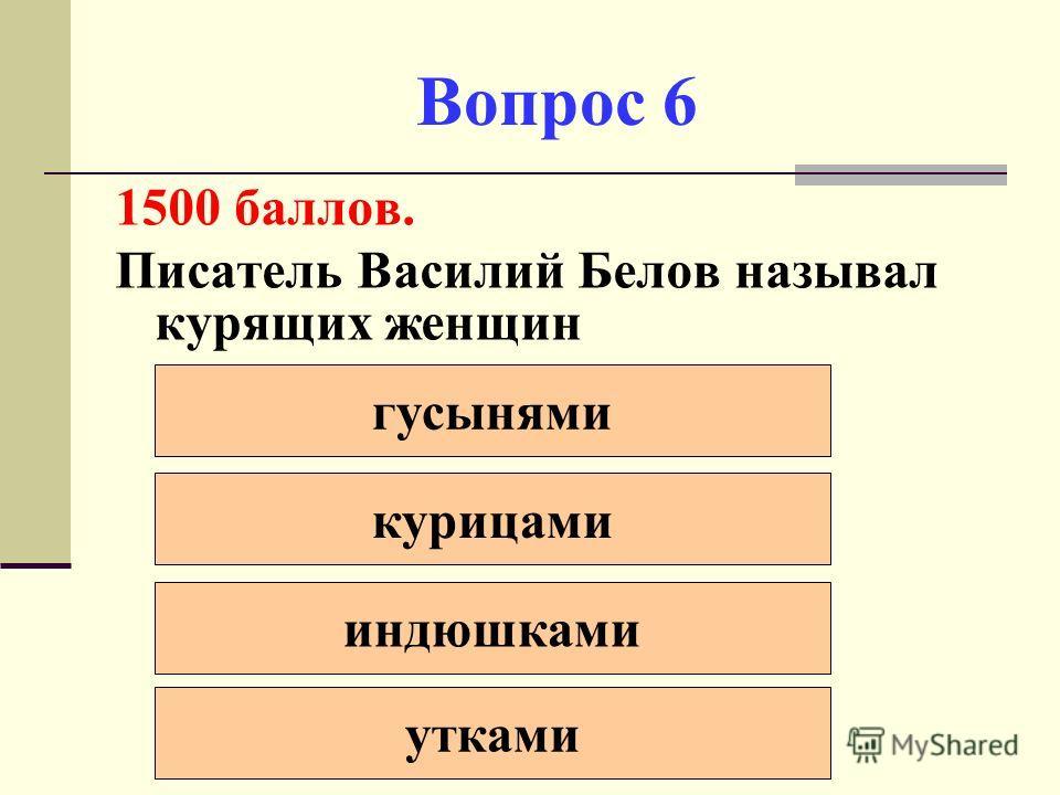 Вопрос 6 1500 баллов. Писатель Василий Белов называл курящих женщин гусынями курицами индюшками утками