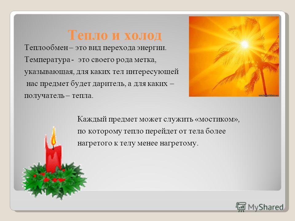 Тепло и холод Теплообмен – это вид перехода энергии. Температура - это своего рода метка, указывающая, для каких тел интересующей нас предмет будет даритель, а для каких – получатель – тепла. Каждый предмет может служить «мостиком», по которому тепло