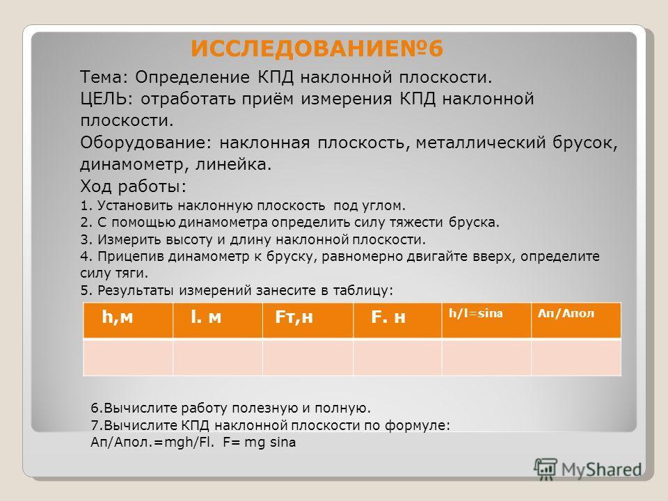 ИССЛЕДОВАНИЕ6 Тема: Определение КПД наклонной плоскости. ЦЕЛЬ: отработать приём измерения КПД наклонной плоскости. Оборудование: наклонная плоскость, металлический брусок, динамометр, линейка. Ход работы: 1. Установить наклонную плоскость под углом.