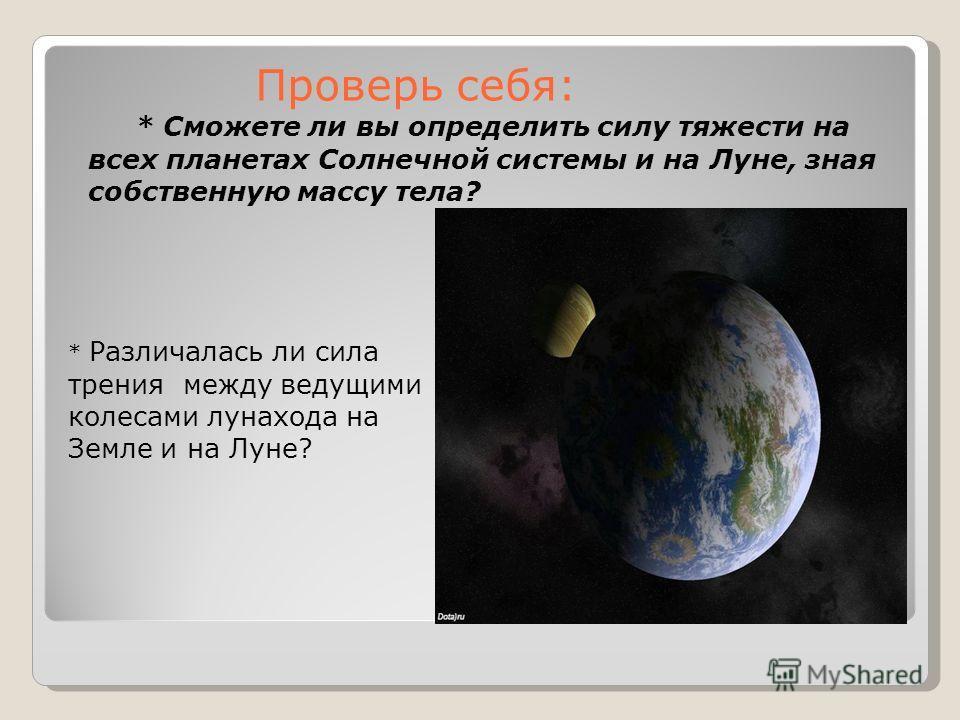 Проверь себя: * Сможете ли вы определить силу тяжести на всех планетах Солнечной системы и на Луне, зная собственную массу тела? * Различалась ли сила трения между ведущими колесами лунахода на Земле и на Луне?
