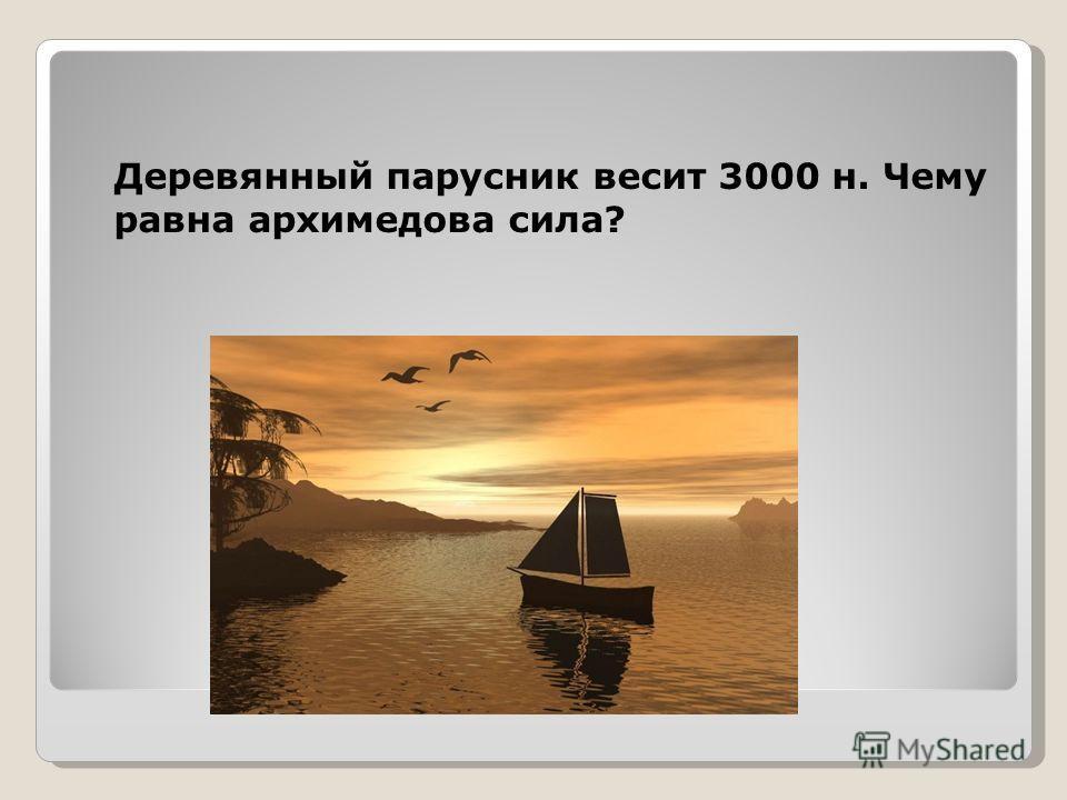 Деревянный парусник весит 3000 н. Чему равна архимедова сила?