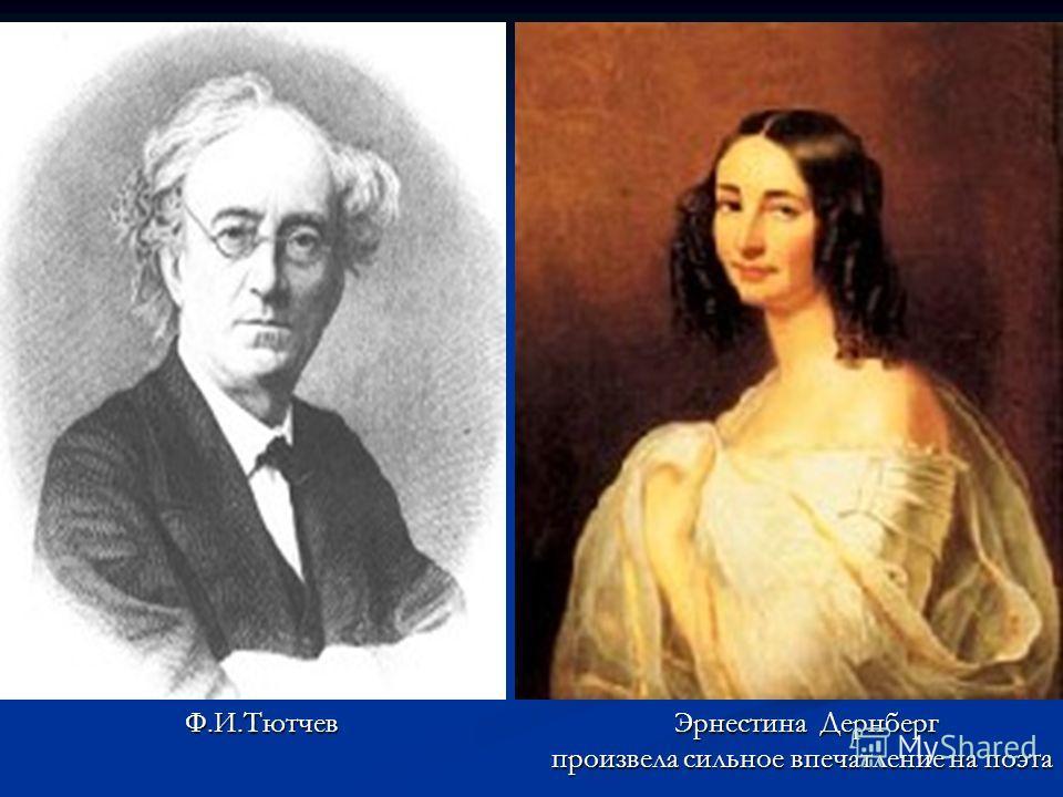 Ф.И.Тютчев Эрнестина Дернберг Ф.И.Тютчев Эрнестина Дернберг произвела сильное впечатление на поэта произвела сильное впечатление на поэта