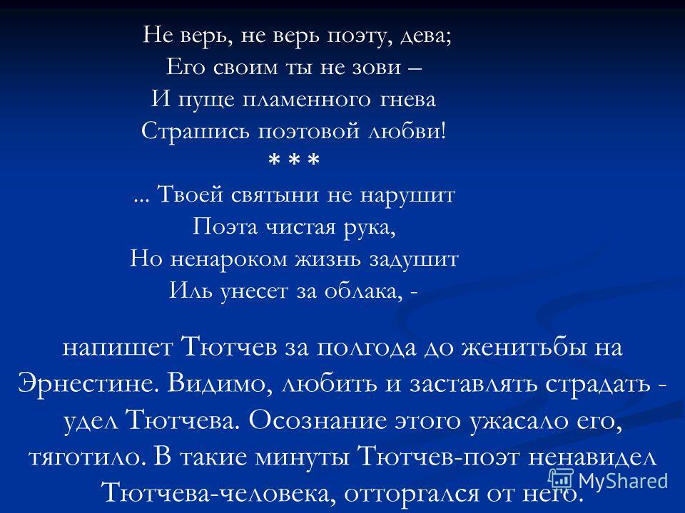 напишет Тютчев за полгода до женитьбы на Эрнестине. Видимо, любить и заставлять страдать - удел Тютчева. Осознание этого ужасало его, тяготило. В такие минуты Тютчев-поэт ненавидел Тютчева-человека, отторгался от него. Не верь, не верь поэту, дева; Е