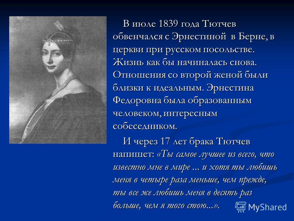 В июле 1839 года Тютчев обвенчался с Эрнестиной в Берне, в церкви при русском посольстве. Жизнь как бы начиналась снова. Отношения со второй женой были близки к идеальным. Эрнестина Федоровна была образованным человеком, интересным собеседником. В ию