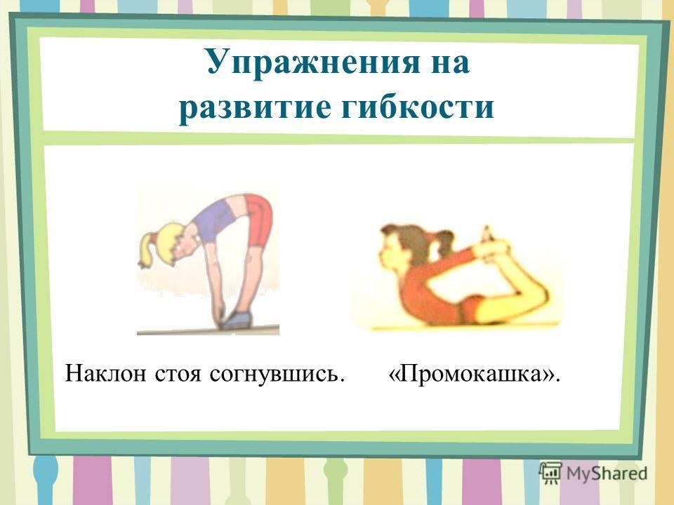 Упражнения на развитие гибкости Наклон стоя согнувшись. «Промокашка».