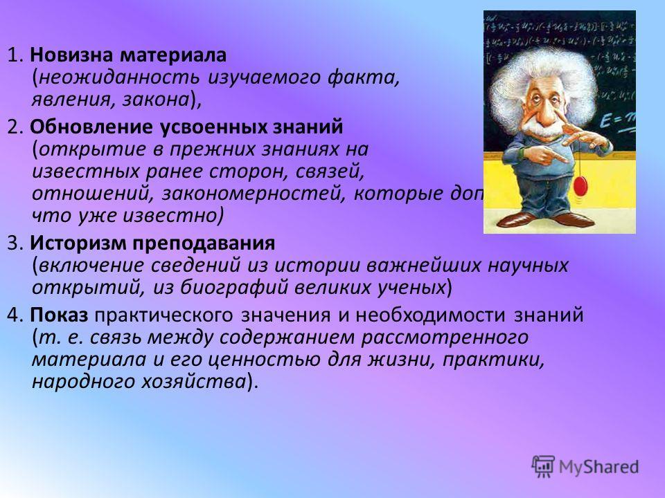 1. Новизна материала (неожиданность изучаемого факта, явления, закона), 2. Обновление усвоенных знаний (открытие в прежних знаниях на известных ранее сторон, связей, отношений, закономерностей, которые дополняют, что уже известно) 3. Историзм препода