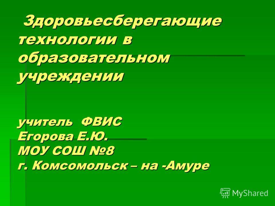 Здоровьесберегающие технологии в образовательном учреждении учитель ФВИС Егорова Е.Ю. МОУ СОШ 8 г. Комсомольск – на -Амуре Здоровьесберегающие технологии в образовательном учреждении учитель ФВИС Егорова Е.Ю. МОУ СОШ 8 г. Комсомольск – на -Амуре
