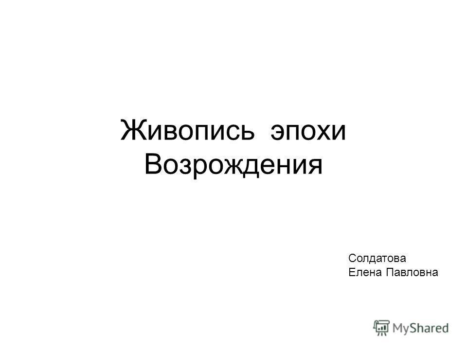 Живопись эпохи Возрождения Солдатова Елена Павловна