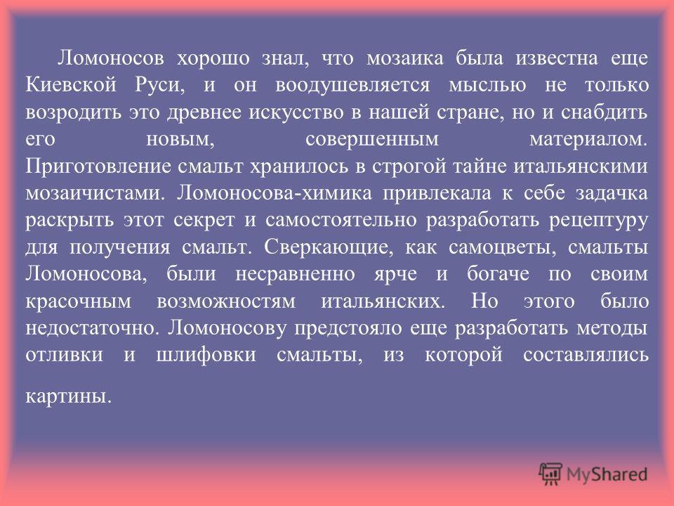 Ломоносов хорошо знал, что мозаика была известна еще Киевской Руси, и он воодушевляется мыслью не только возродить это древнее искусство в нашей стране, но и снабдить его новым, совершенным материалом. Приготовление смальт хранилось в строгой тайне и