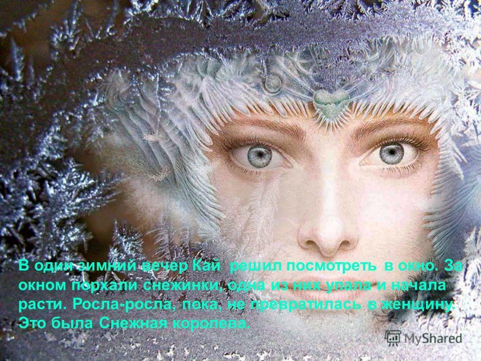 В один зимний вечер Кай решил посмотреть в окно. За окном порхали снежинки, одна из них упала и начала расти. Росла-росла, пока, не превратилась в женщину. Это была Снежная королева.