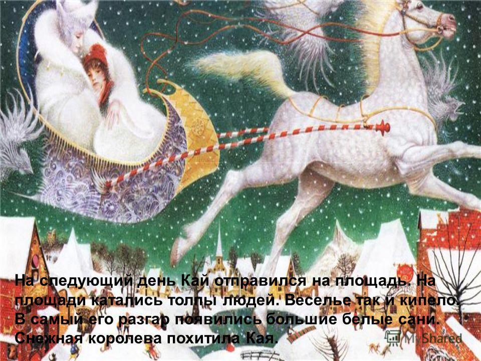 На следующий день Кай отправился на площадь. На площади катались толпы людей. Веселье так и кипело. В самый его разгар появились большие белые сани. Снежная королева похитила Кая.