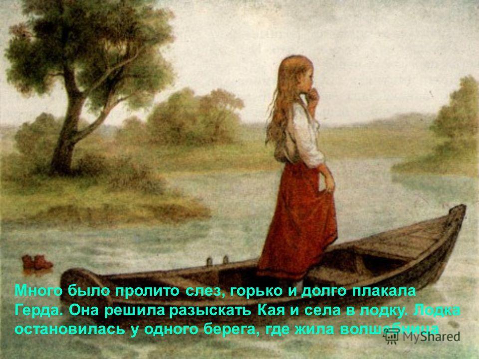 Много было пролито слез, горько и долго плакала Герда. Она решила разыскать Кая и села в лодку. Лодка остановилась у одного берега, где жила волшебница