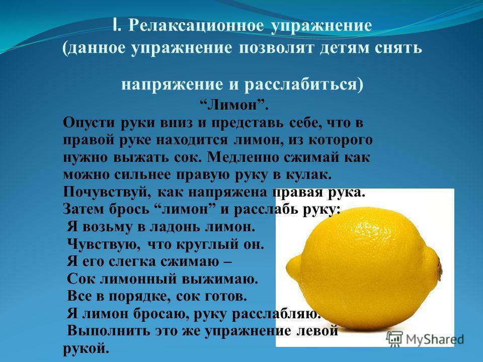 I. Релаксационное упражнение (данное упражнение позволят детям снять напряжение и расслабиться) Лимон. Опусти руки вниз и представь себе, что в правой руке находится лимон, из которого нужно выжать сок. Медленно сжимай как можно сильнее правую руку в
