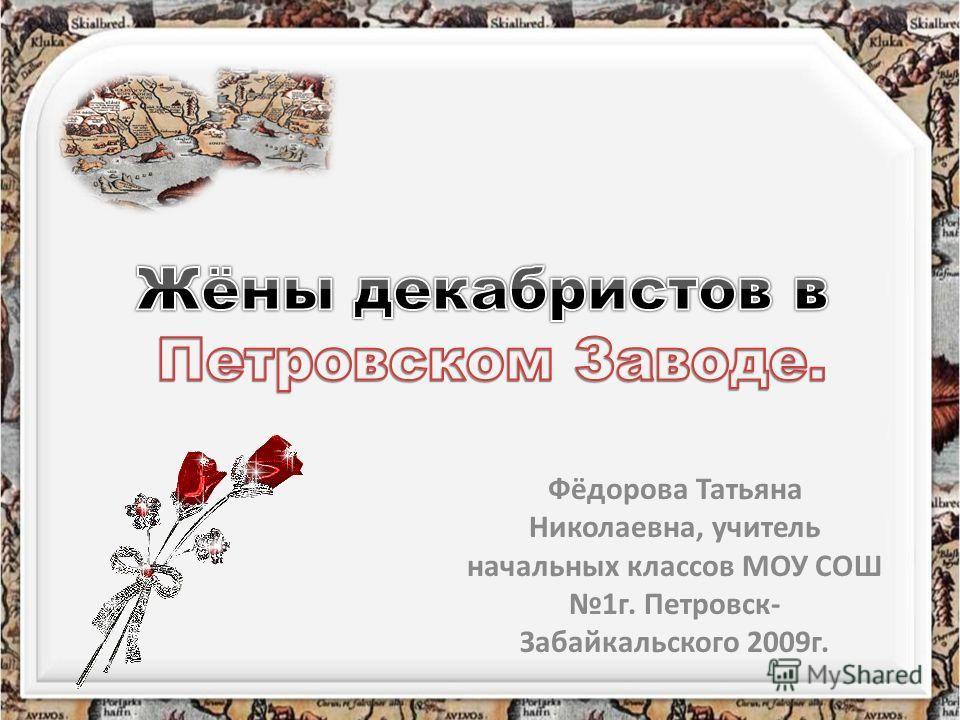 Фёдорова Татьяна Николаевна, учитель начальных классов МОУ СОШ 1г. Петровск- Забайкальского 2009г.