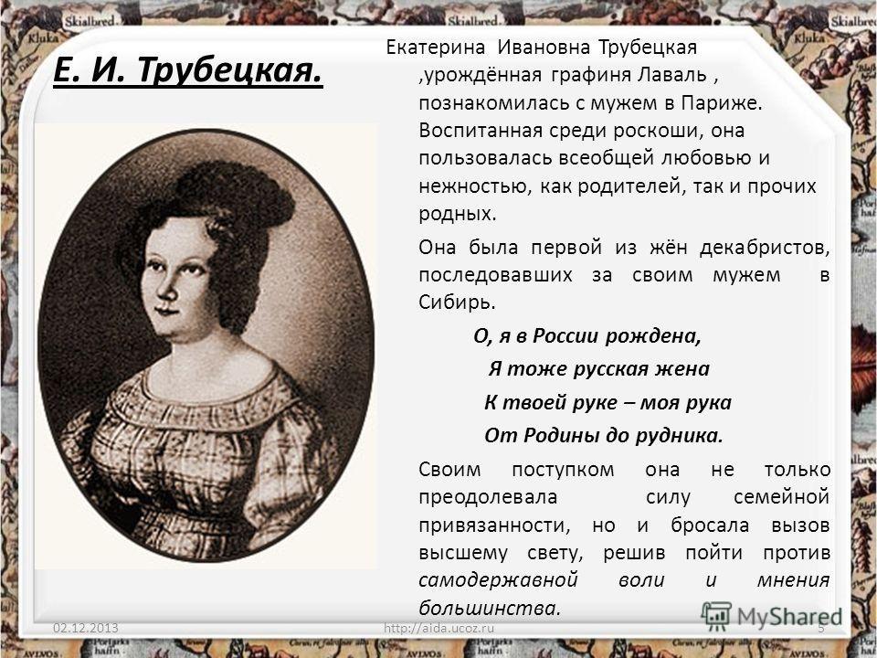 Е. И. Трубецкая. Екатерина Ивановна Трубецкая,урождённая графиня Лаваль, познакомилась с мужем в Париже. Воспитанная среди роскоши, она пользовалась всеобщей любовью и нежностью, как родителей, так и прочих родных. Она была первой из жён декабристов,