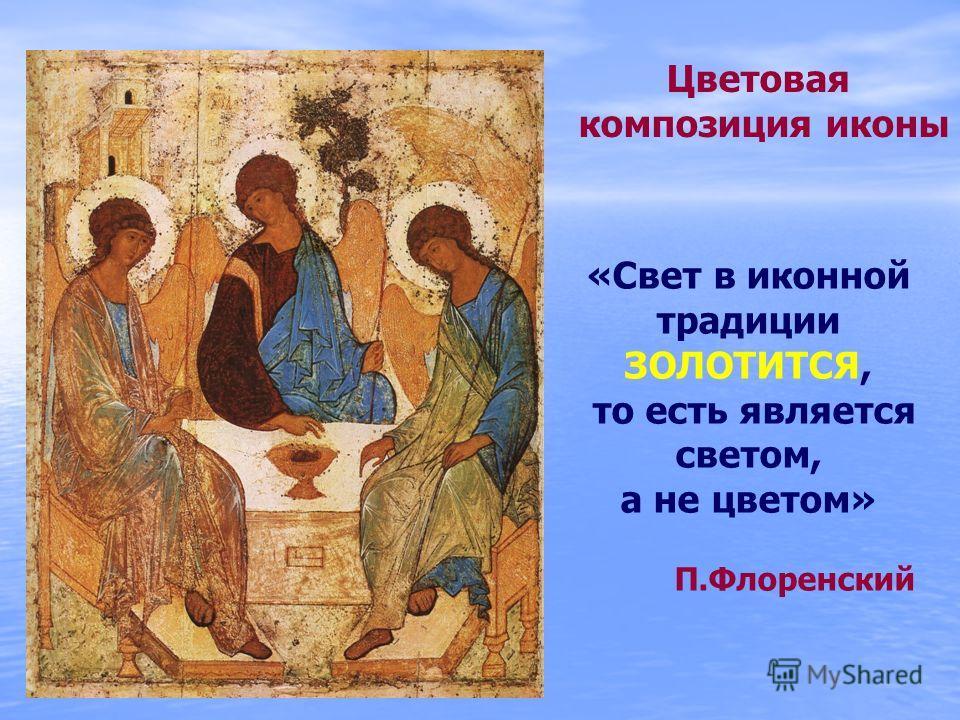 Цветовая композиция иконы «Свет в иконной традиции ЗОЛОТИТСЯ, то есть является светом, а не цветом» П.Флоренский