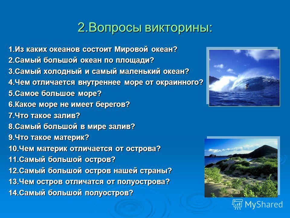 2.Вопросы викторины: 1.Из каких океанов состоит Мировой океан? 2.Самый большой океан по площади? 3.Самый холодный и самый маленький океан? 4.Чем отличается внутреннее море от окраинного? 5.Самое большое море? 6.Какое море не имеет берегов? 7.Что тако