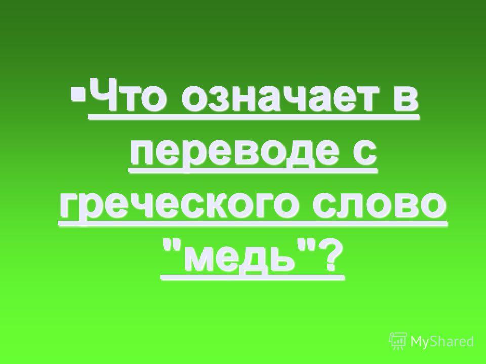 Что означает в переводе с греческого слово медь? Что означает в переводе с греческого слово медь? Что означает в переводе с греческого слово медь? Что означает в переводе с греческого слово медь?