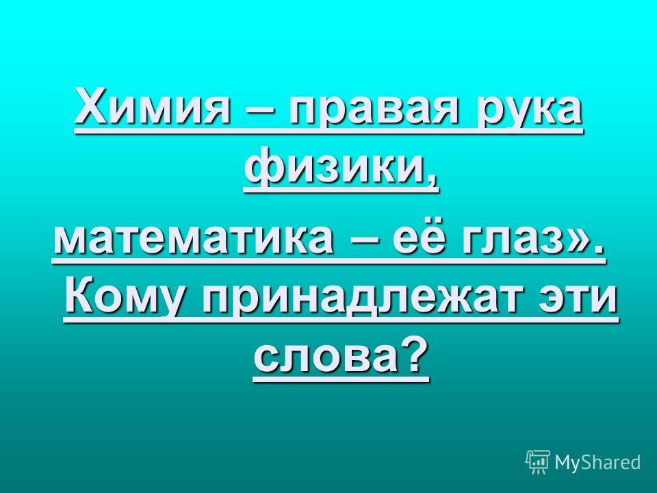 Химия – правая рука физики, Химия – правая рука физики, математика – её глаз». Кому принадлежат эти слова? математика – её глаз». Кому принадлежат эти слова?