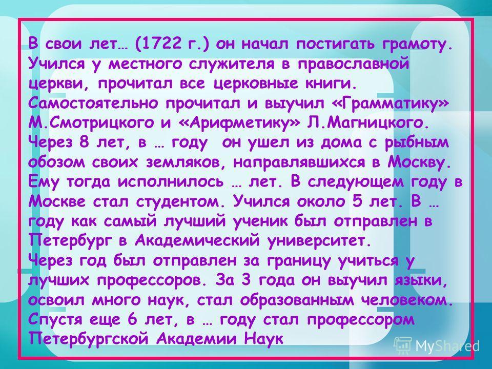 В свои лет… (1722 г.) он начал постигать грамоту. Учился у местного служителя в православной церкви, прочитал все церковные книги. Самостоятельно прочитал и выучил «Грамматику» М.Смотрицкого и «Арифметику» Л.Магницкого. Через 8 лет, в … году он ушел