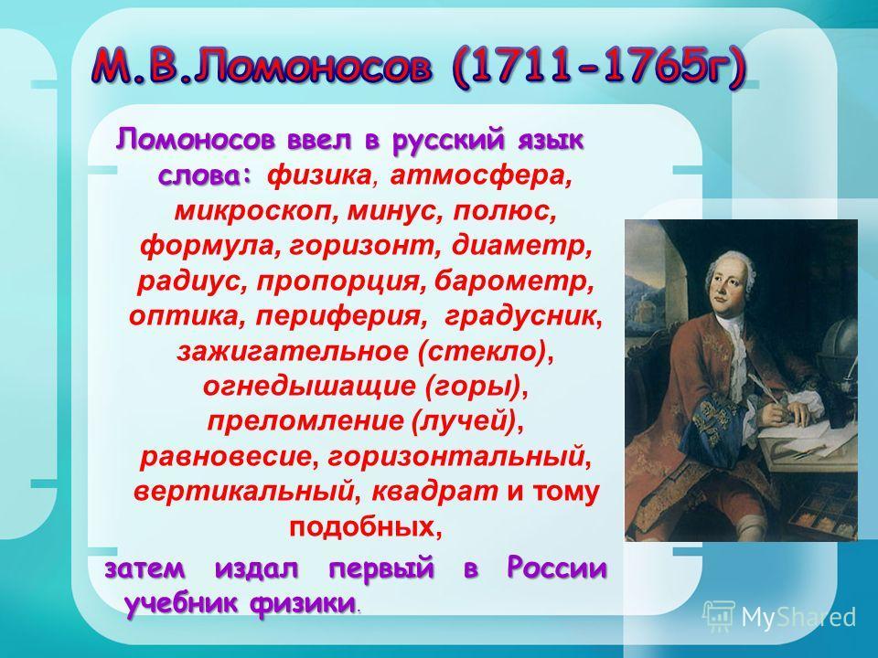 Ломоносов ввел в русский язык слова: Ломоносов ввел в русский язык слова: физика, атмосфера, микроскоп, минус, полюс, формула, горизонт, диаметр, радиус, пропорция, барометр, оптика, периферия, градусник, зажигательное (стекло), огнедышащие (горы), п