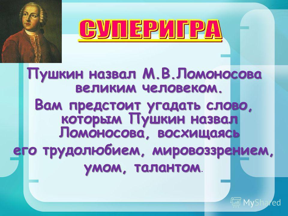 Пушкин назвал М.В.Ломоносова великим человеком. Вам предстоит угадать слово, которым Пушкин назвал Ломоносова, восхищаясь его трудолюбием, мировоззрением, умом, талантом умом, талантом.