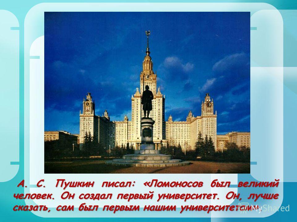 А. С. Пушкин писал: «Ломоносов был великий человек. Он создал первый университет. Он, лучше сказать, сам был первым нашим университетом». А. С. Пушкин писал: «Ломоносов был великий человек. Он создал первый университет. Он, лучше сказать, сам был пер
