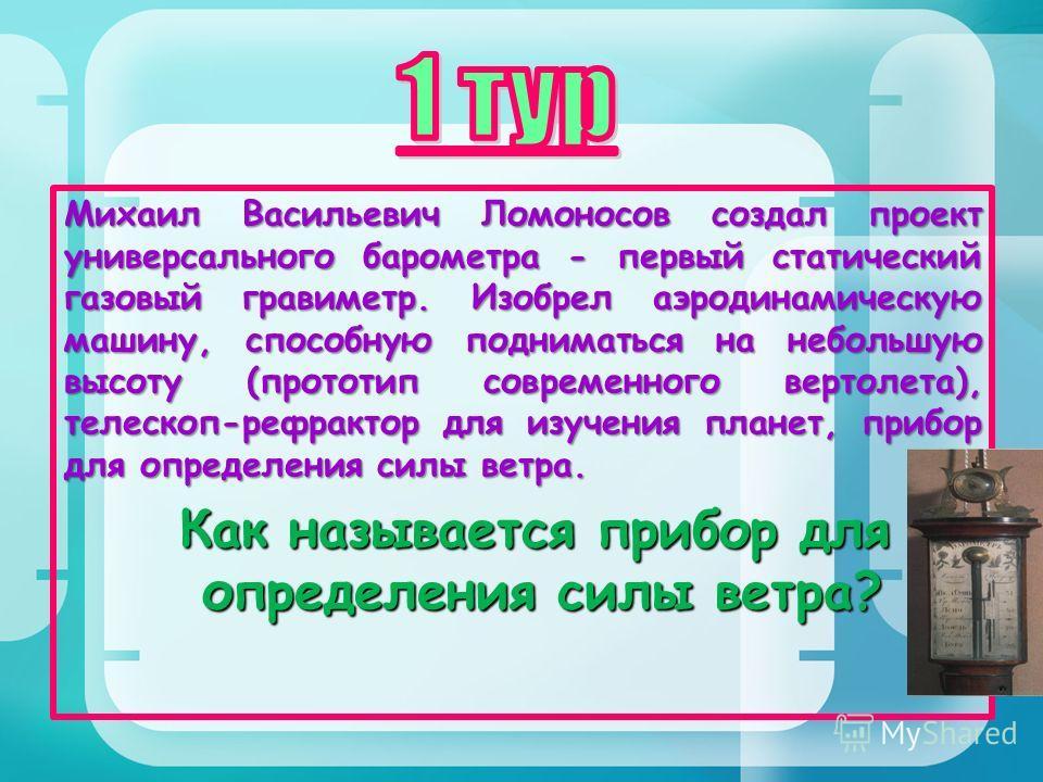 Михаил Васильевич Ломоносов создал проект универсального барометра - первый статический газовый гравиметр. Изобрел аэродинамическую машину, способную подниматься на небольшую высоту (прототип современного вертолета), телескоп-рефрактор для изучения п