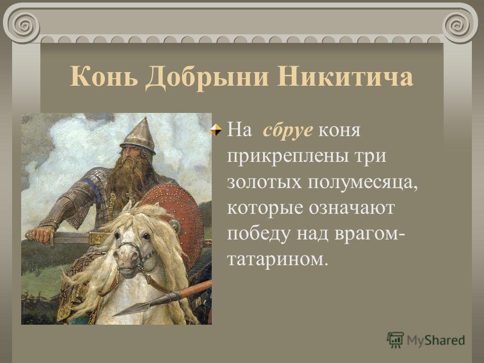 Конь Добрыни Никитича На сбруе коня прикреплены три золотых полумесяца, которые означают победу над врагом- татарином.