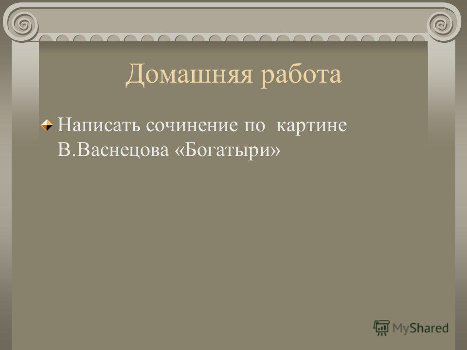 Домашняя работа Написать сочинение по картине В.Васнецова «Богатыри»