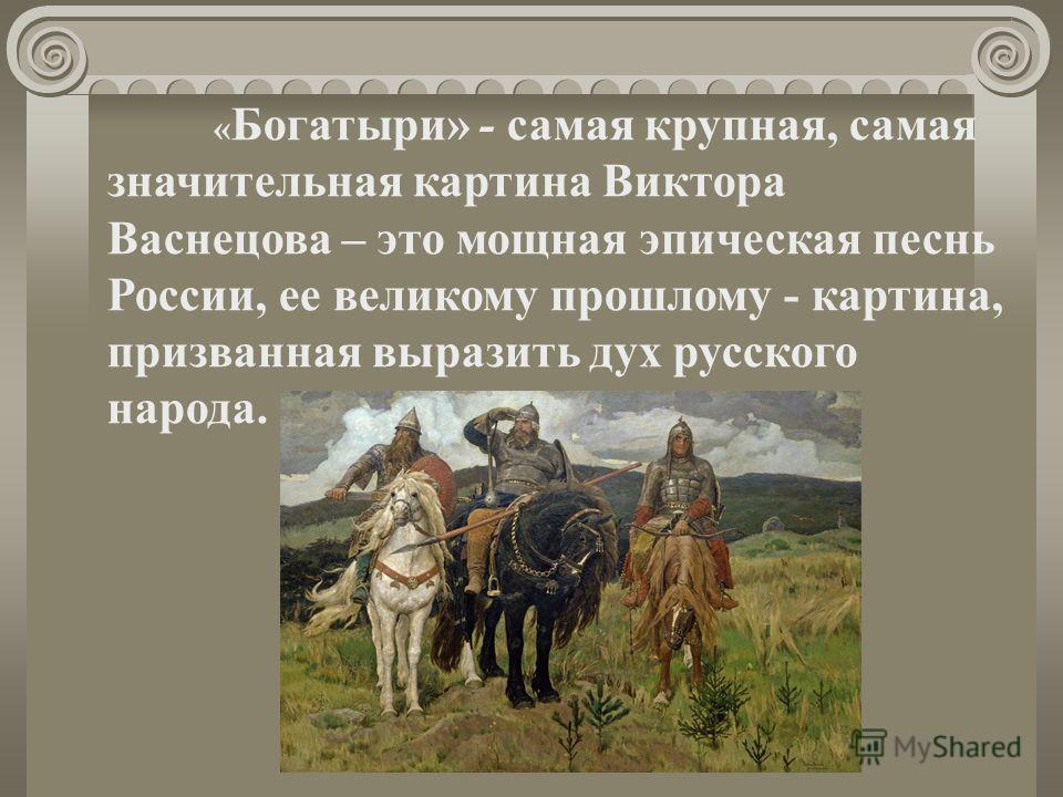 « Богатыри» - самая крупная, самая значительная картина Виктора Васнецова – это мощная эпическая песнь России, ее великому прошлому - картина, призванная выразить дух русского народа.